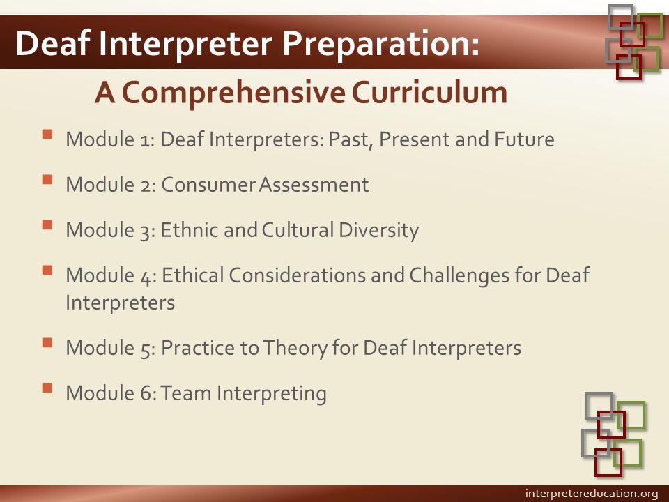 Deaf Interpreter Preparation:  Module 1: Deaf Interpreters: Past, Present and Future  Module 2: Consumer Assessment  Module 3: Ethnic and Cultural
