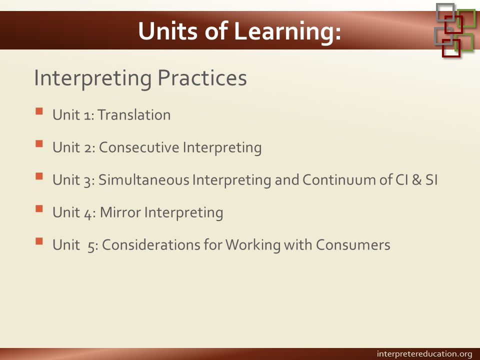 Units of Learning: Interpreting Practices  Unit 1: Translation  Unit 2: Consecutive Interpreting  Unit 3: Simultaneous Interpreting and Continuum of CI & SI  Unit 4: Mirror Interpreting  Unit 5: Considerations for Working with Consumers