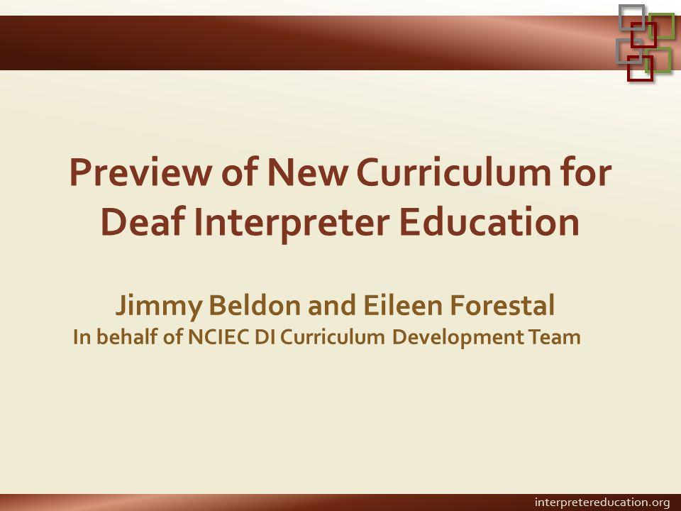 Preview of New Curriculum for Deaf Interpreter Education Jimmy Beldon and Eileen Forestal In behalf of NCIEC DI Curriculum Development Team