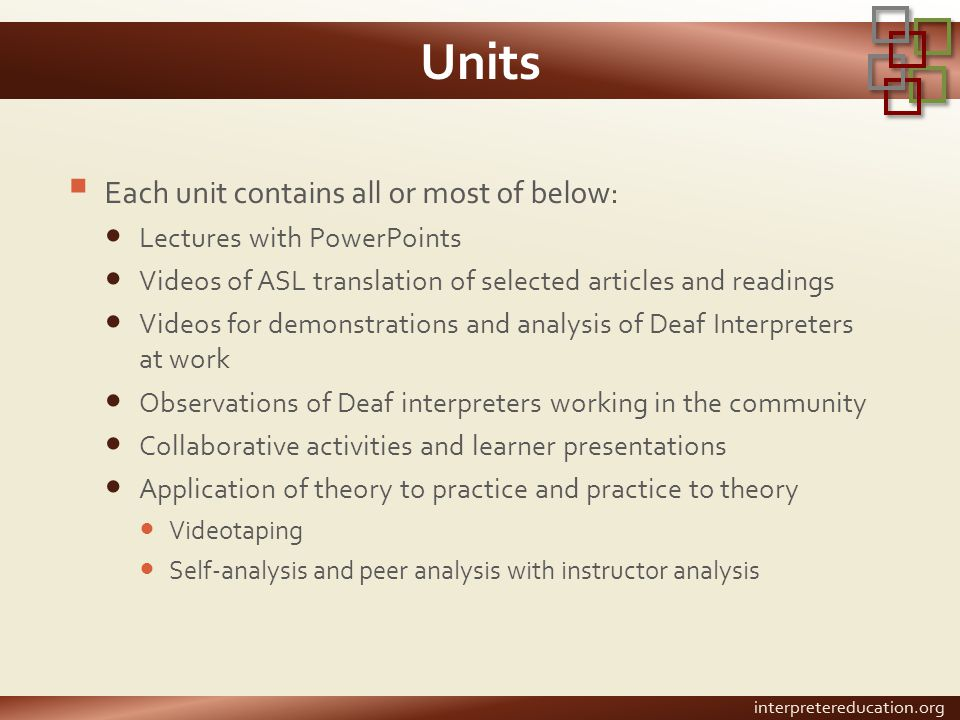 Units  Each unit contains all or most of below: Lectures with PowerPoints Videos of ASL translation of selected articles and readings Videos for demonstrations and analysis of Deaf Interpreters at work Observations of Deaf interpreters working in the community Collaborative activities and learner presentations Application of theory to practice and practice to theory Videotaping Self-analysis and peer analysis with instructor analysis