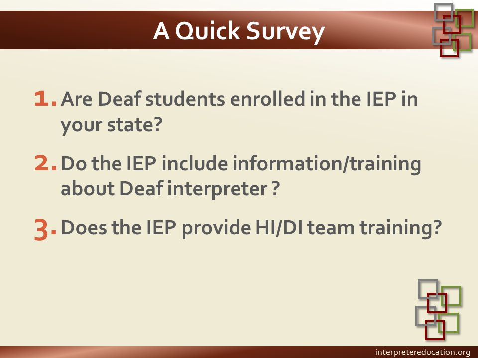 A Quick Survey 1. Are Deaf students enrolled in the IEP in your state? 2. Do the IEP include information/training about Deaf interpreter ? 3. Does the