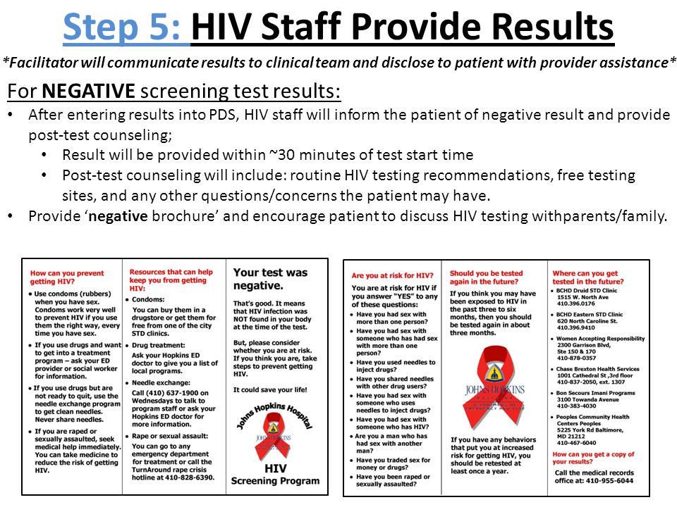 Step 5: HIV Staff Provide Results For NEGATIVE screening test results: After entering results into PDS, HIV staff will inform the patient of negative result and provide post-test counseling; Result will be provided within ~30 minutes of test start time Post-test counseling will include: routine HIV testing recommendations, free testing sites, and any other questions/concerns the patient may have.