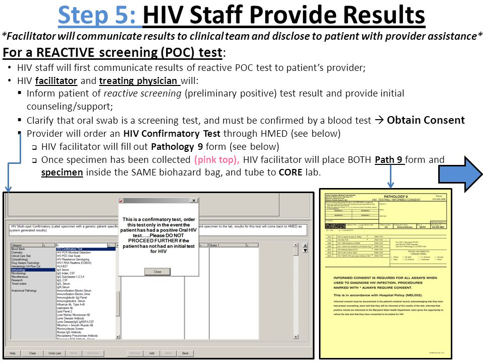 Step 5: HIV Staff Provide Results *Facilitator will communicate results to clinical team and disclose to patient with provider assistance* For a REACTIVE screening (POC) test: HIV staff will first communicate results of reactive POC test to patient's provider; HIV facilitator and treating physician will:  Inform patient of reactive screening (preliminary positive) test result and provide initial counseling/support;  Clarify that oral swab is a screening test, and must be confirmed by a blood test  Obtain Consent  Provider will order an HIV Confirmatory Test through HMED (see below)  HIV facilitator will fill out Pathology 9 form (see below)  Once specimen has been collected (pink top), HIV facilitator will place BOTH Path 9 form and specimen inside the SAME biohazard bag, and tube to CORE lab.