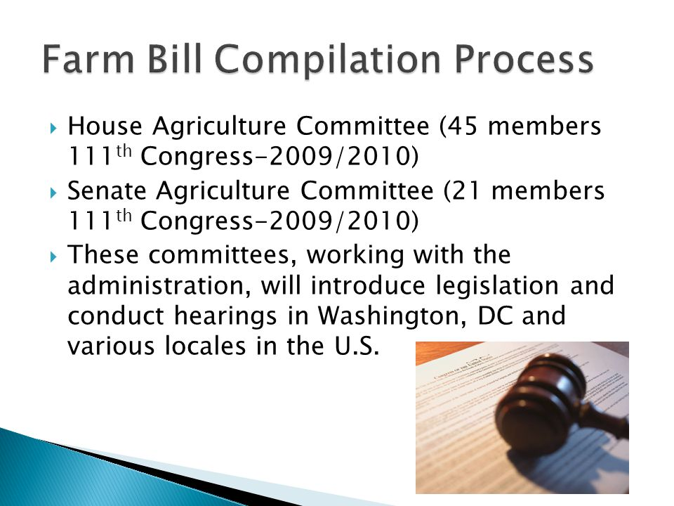  House Agriculture Committee (45 members 111 th Congress-2009/2010)  Senate Agriculture Committee (21 members 111 th Congress-2009/2010)  These committees, working with the administration, will introduce legislation and conduct hearings in Washington, DC and various locales in the U.S.