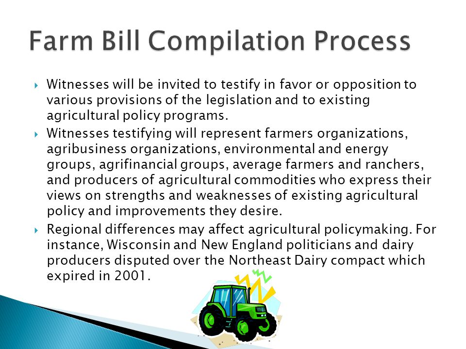  Witnesses will be invited to testify in favor or opposition to various provisions of the legislation and to existing agricultural policy programs.