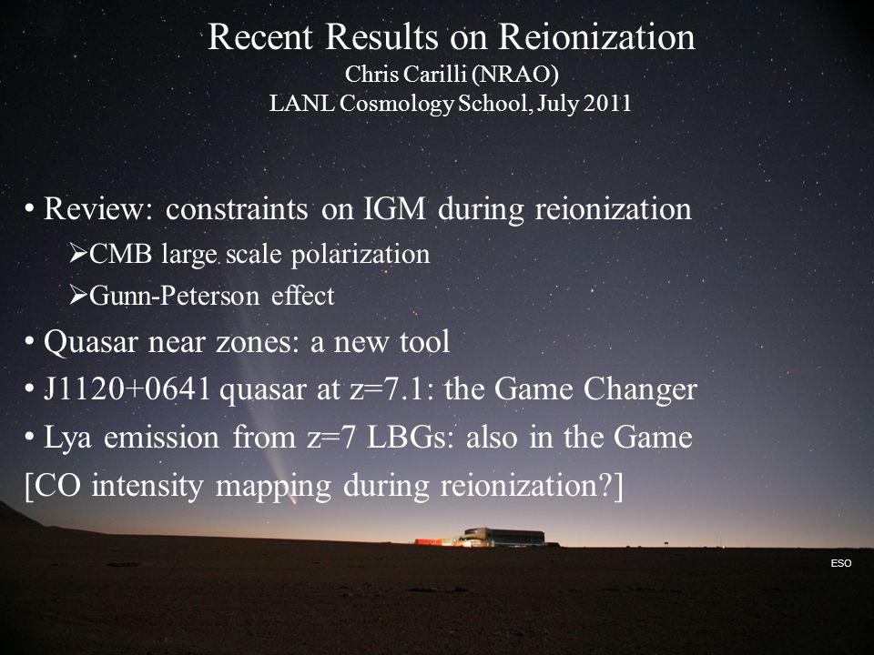 ESO Recent Results on Reionization Chris Carilli (NRAO) LANL Cosmology School, July 2011 Review: constraints on IGM during reionization  CMB large scale polarization  Gunn-Peterson effect Quasar near zones: a new tool J1120+0641 quasar at z=7.1: the Game Changer Lya emission from z=7 LBGs: also in the Game [CO intensity mapping during reionization ]