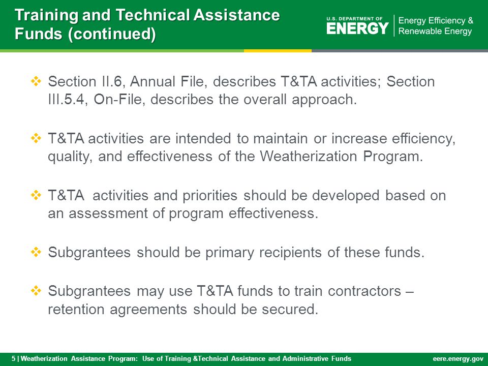 6 | Weatherization Assistance Program: Use of Training &Technical Assistance and Administrative Fundseere.energy.gov  T&TA funds may be used to fulfill grantee requirements for monitoring, training and technical assistance to subgrantees.