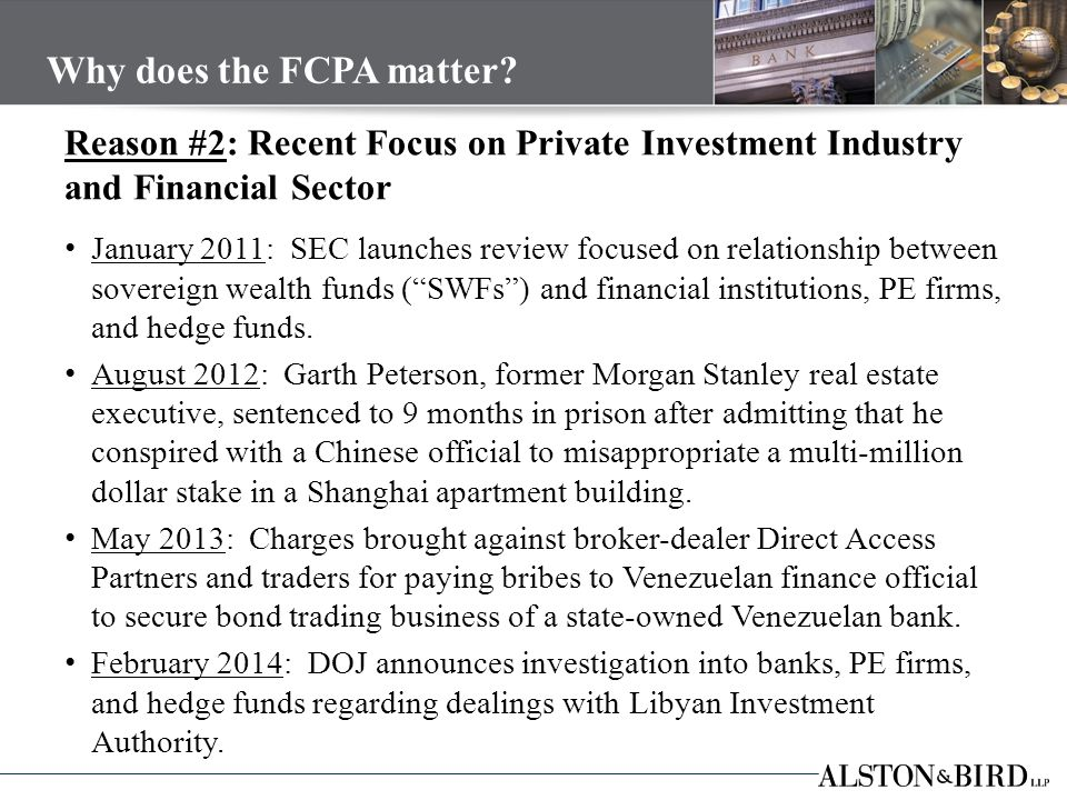 Reason #2: Recent Focus on Private Investment Industry and Financial Sector January 2011: SEC launches review focused on relationship between sovereign wealth funds ( SWFs ) and financial institutions, PE firms, and hedge funds.