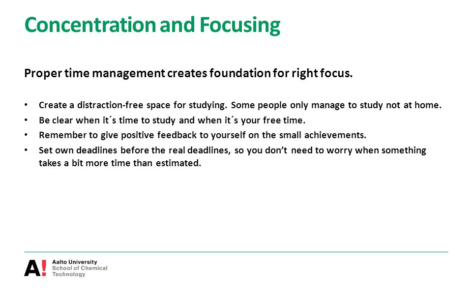 Concentration and Focusing Proper time management creates foundation for right focus. Create a distraction-free space for studying. Some people only m