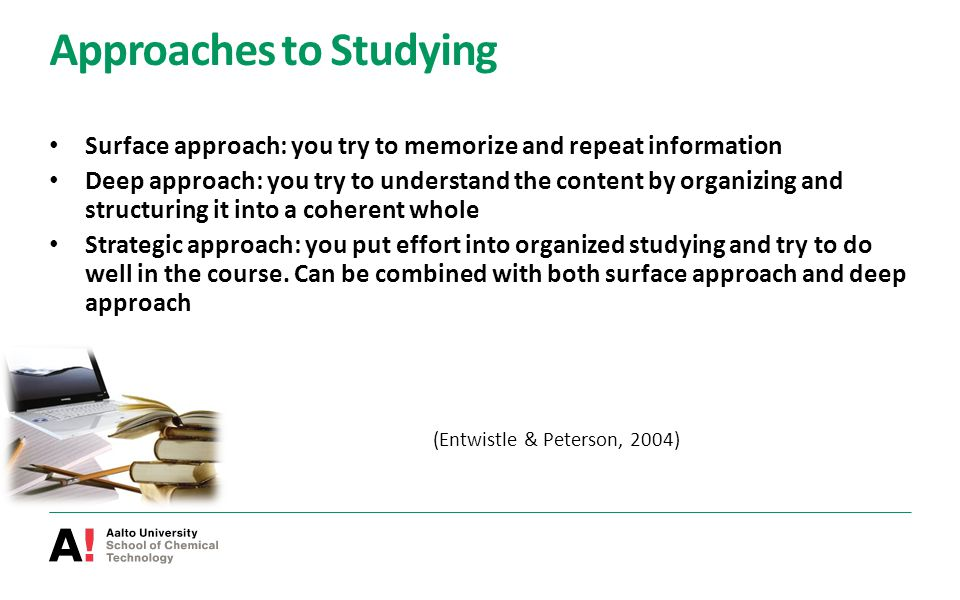 Approaches to Studying Surface approach: you try to memorize and repeat information Deep approach: you try to understand the content by organizing and structuring it into a coherent whole Strategic approach: you put effort into organized studying and try to do well in the course.