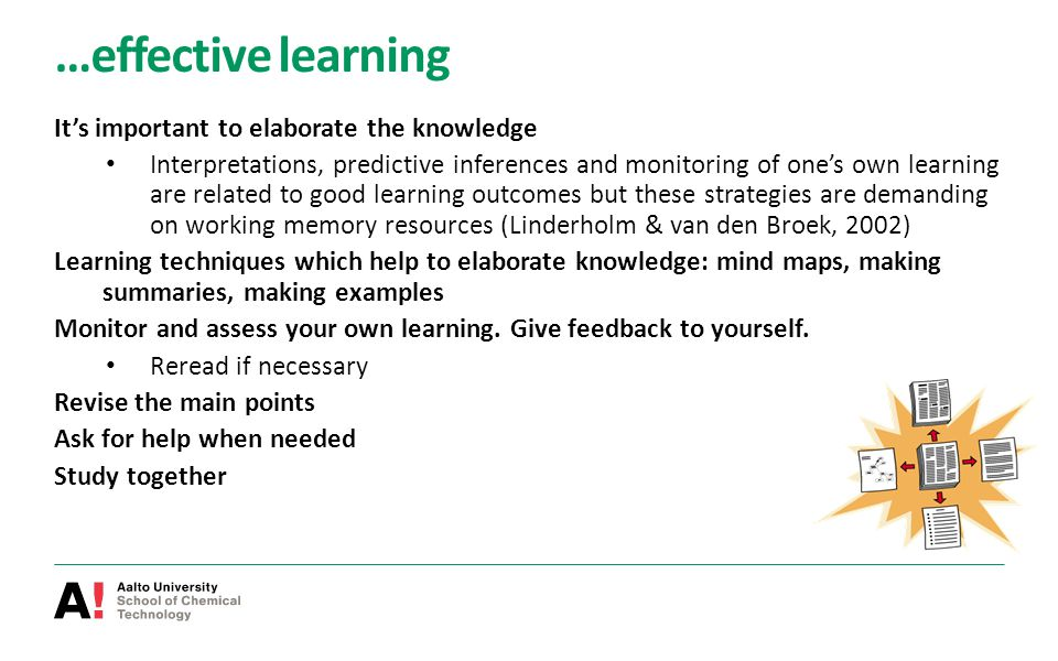 …effective learning It's important to elaborate the knowledge Interpretations, predictive inferences and monitoring of one's own learning are related to good learning outcomes but these strategies are demanding on working memory resources (Linderholm & van den Broek, 2002) Learning techniques which help to elaborate knowledge: mind maps, making summaries, making examples Monitor and assess your own learning.