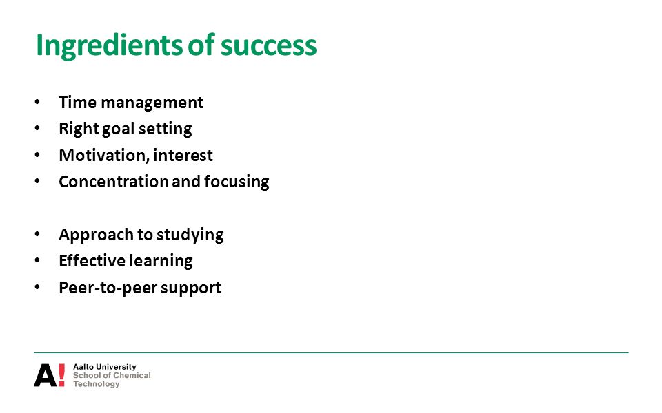 Ingredients of success Time management Right goal setting Motivation, interest Concentration and focusing Approach to studying Effective learning Peer