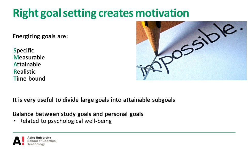 Right goal setting creates motivation Energizing goals are: Specific Measurable Attainable Realistic Time bound It is very useful to divide large goal