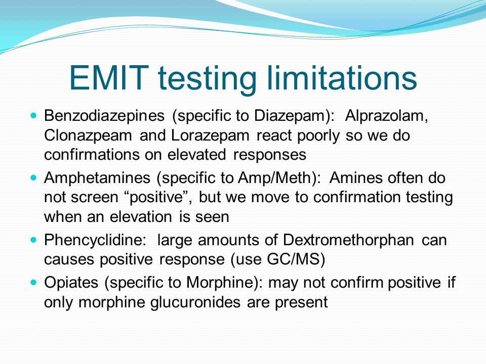EMIT testing limitations Benzodiazepines (specific to Diazepam): Alprazolam, Clonazpeam and Lorazepam react poorly so we do confirmations on elevated