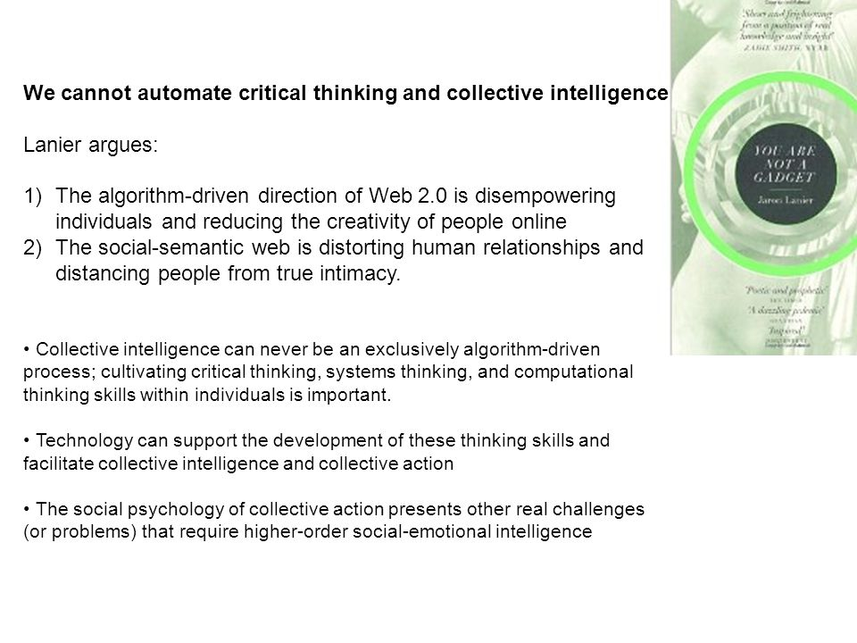 We cannot automate critical thinking and collective intelligence Lanier argues: 1)The algorithm-driven direction of Web 2.0 is disempowering individuals and reducing the creativity of people online 2)The social-semantic web is distorting human relationships and distancing people from true intimacy.