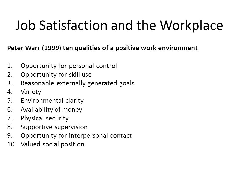 Job Satisfaction and the Workplace Peter Warr (1999) ten qualities of a positive work environment 1.Opportunity for personal control 2.Opportunity for