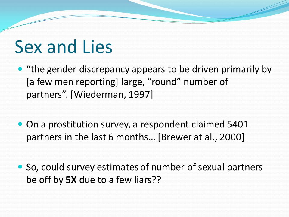 Sex and Lies the gender discrepancy appears to be driven primarily by [a few men reporting] large, round number of partners .