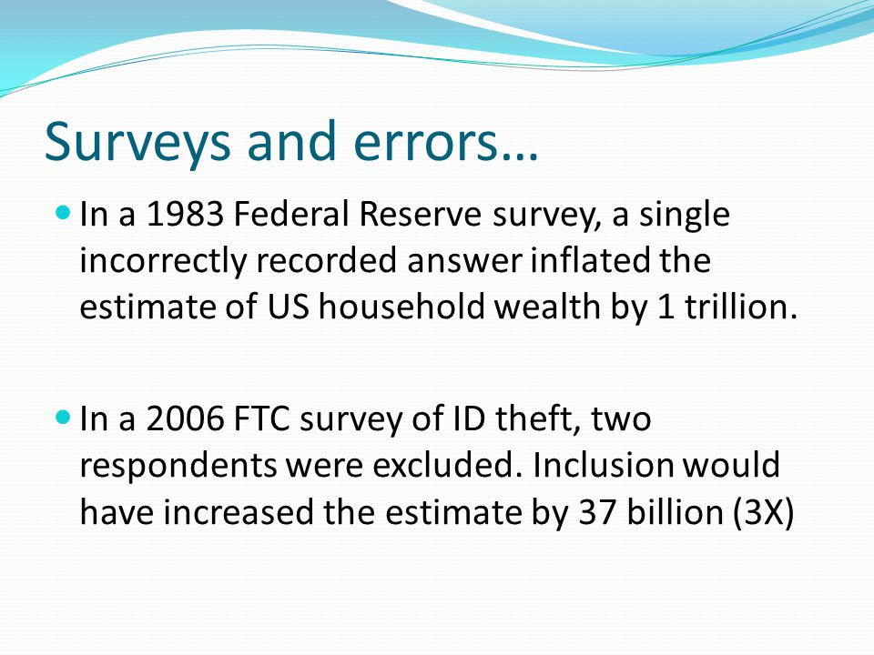 Surveys and errors… In a 1983 Federal Reserve survey, a single incorrectly recorded answer inflated the estimate of US household wealth by 1 trillion.