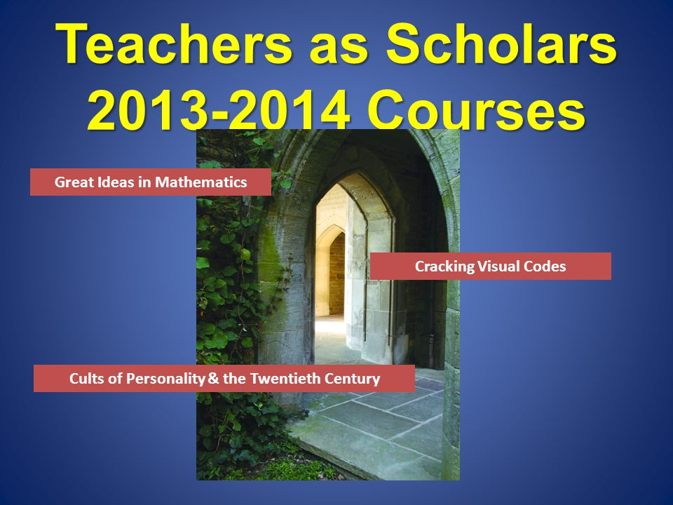 Teachers as Scholars 2013-2014 Courses Great Ideas in Mathematics Cults of Personality & the Twentieth Century Cracking Visual Codes