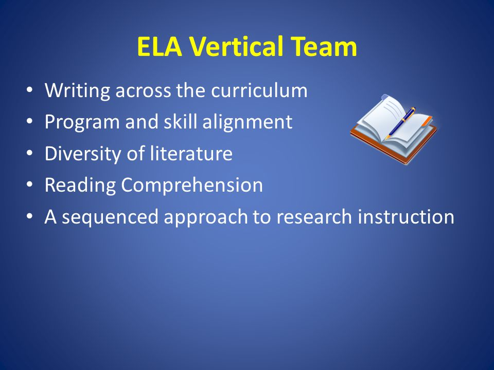 ELA Vertical Team Writing across the curriculum Program and skill alignment Diversity of literature Reading Comprehension A sequenced approach to rese