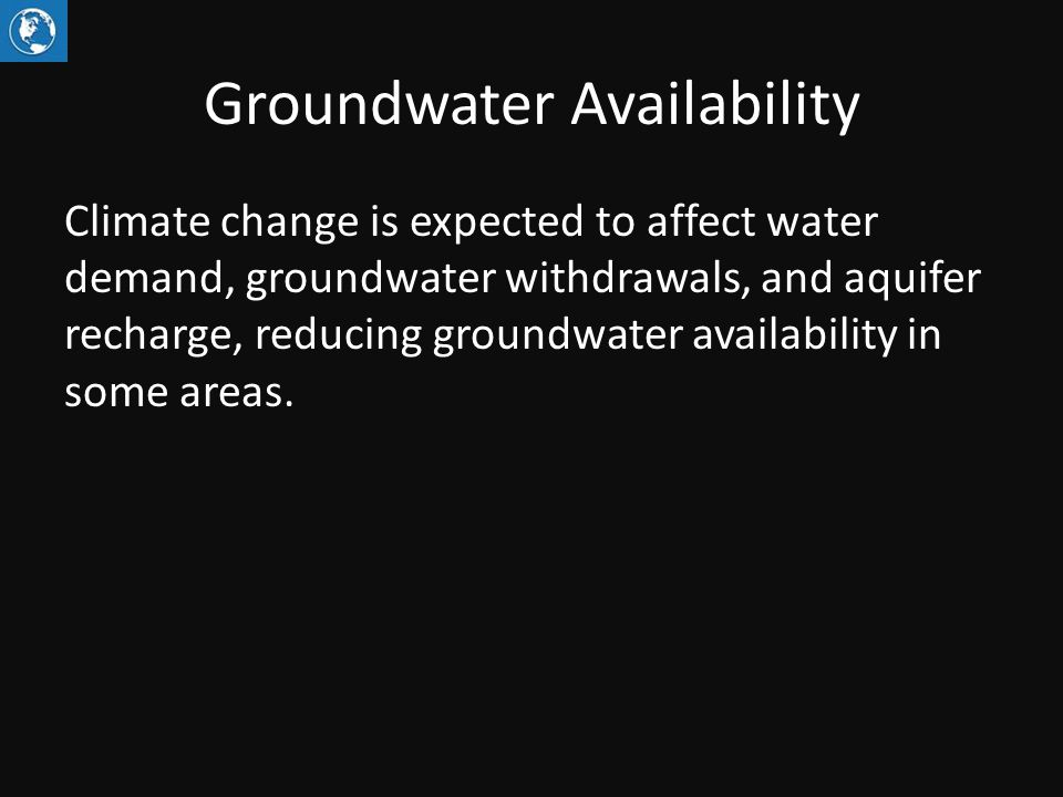 Groundwater Availability Climate change is expected to affect water demand, groundwater withdrawals, and aquifer recharge, reducing groundwater availability in some areas.