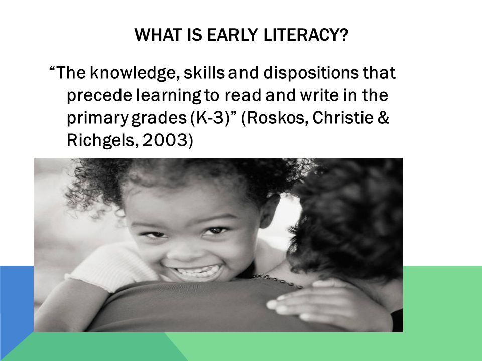 "WHAT IS EARLY LITERACY? ""The knowledge, skills and dispositions that precede learning to read and write in the primary grades (K-3)"" (Roskos, Christie"