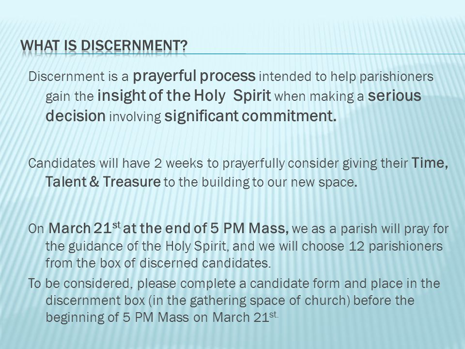 Discernment is a prayerful process intended to help parishioners gain the insight of the Holy Spirit when making a serious decision involving significant commitment.