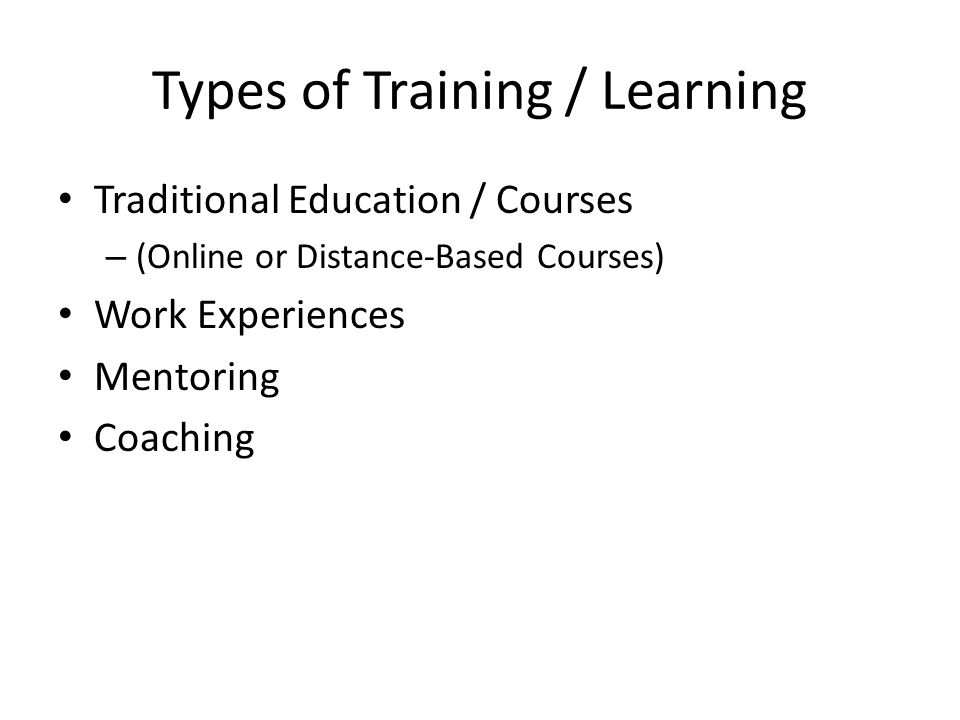 Types of Training / Learning Traditional Education / Courses – (Online or Distance-Based Courses) Work Experiences Mentoring Coaching