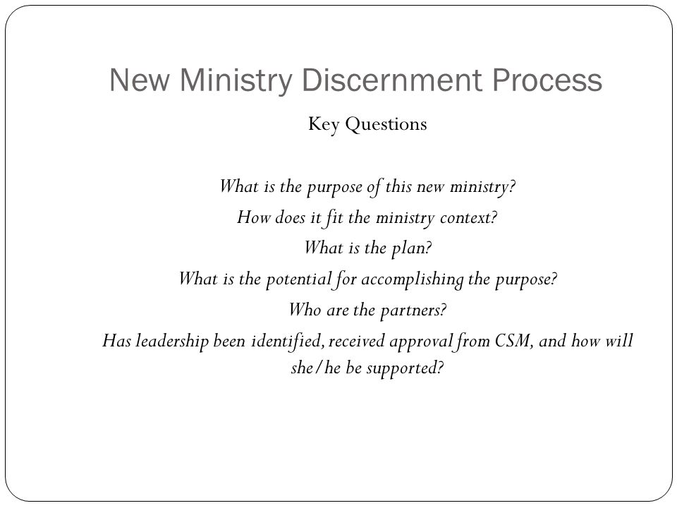 New Ministry Discernment Process Key Questions What is the purpose of this new ministry? How does it fit the ministry context? What is the plan? What