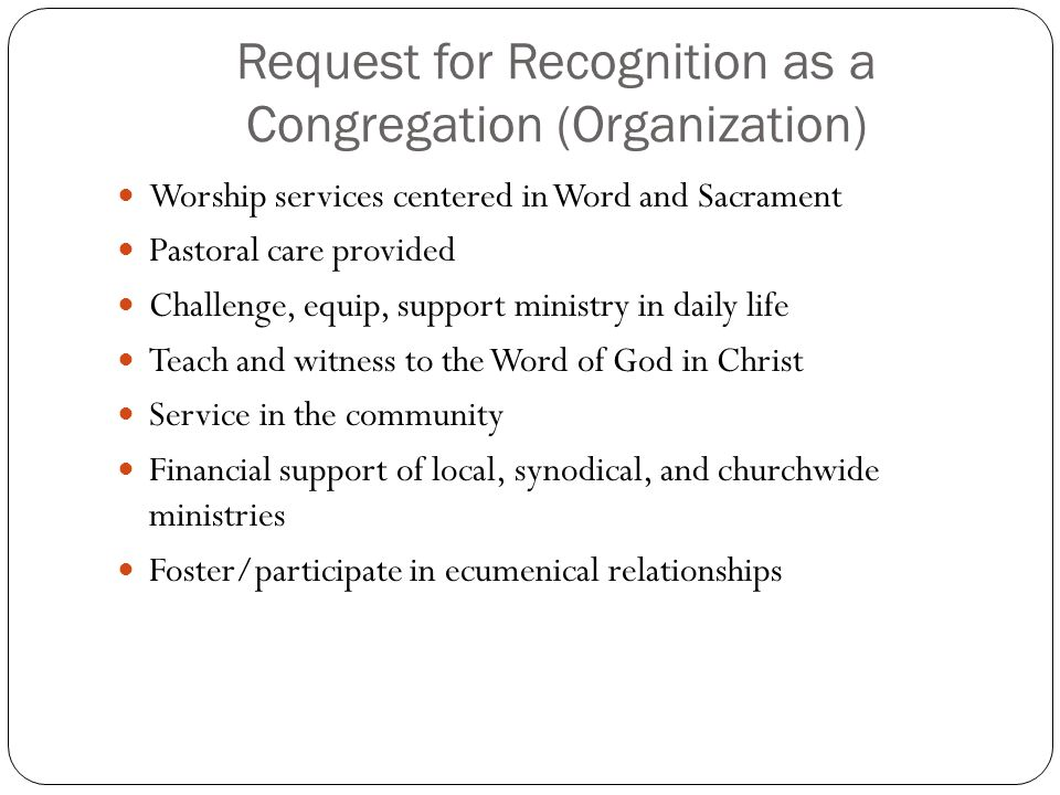 Request for Recognition as a Congregation (Organization) Worship services centered in Word and Sacrament Pastoral care provided Challenge, equip, supp