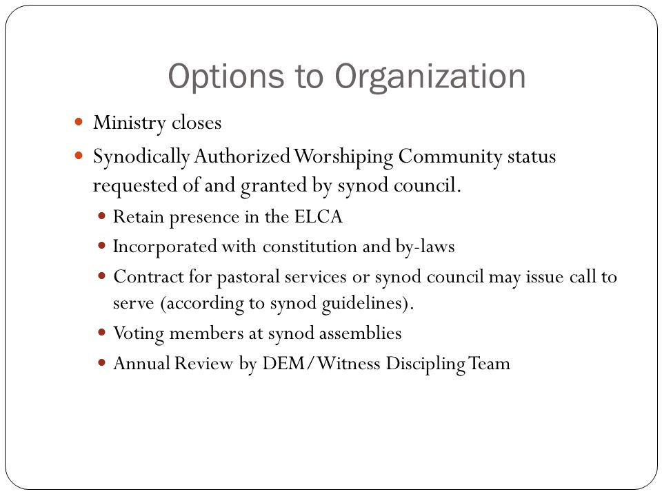 Options to Organization Ministry closes Synodically Authorized Worshiping Community status requested of and granted by synod council. Retain presence