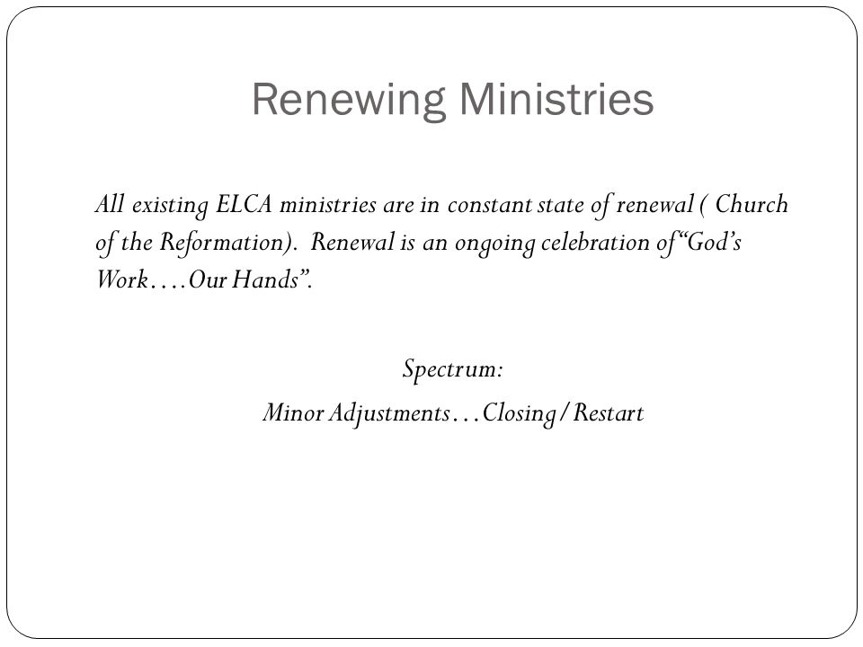 Renewing Ministries All existing ELCA ministries are in constant state of renewal ( Church of the Reformation). Renewal is an ongoing celebration of ""