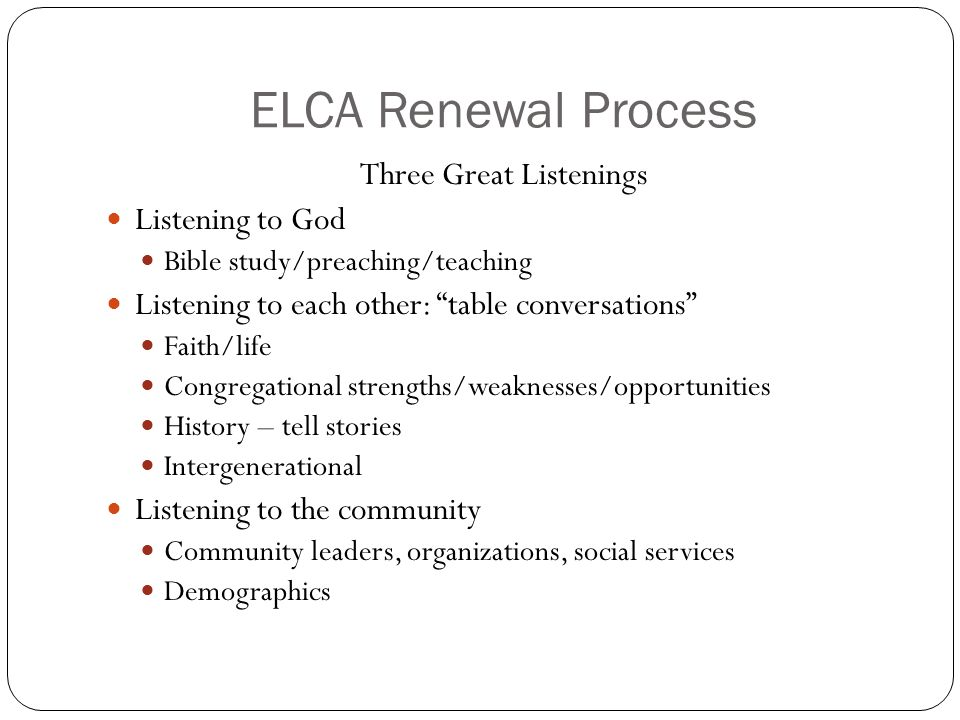 "ELCA Renewal Process Three Great Listenings Listening to God Bible study/preaching/teaching Listening to each other: ""table conversations"" Faith/life"