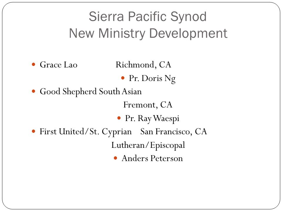 Sierra Pacific Synod New Ministry Development Grace LaoRichmond, CA Pr. Doris Ng Good Shepherd South Asian Fremont, CA Pr. Ray Waespi First United/St.
