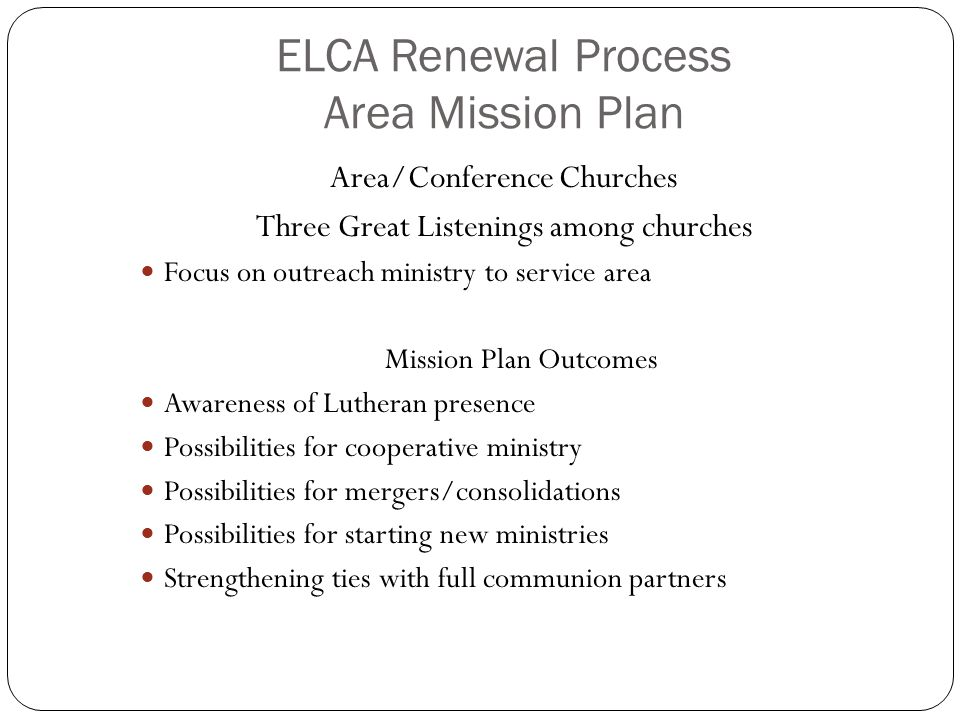 ELCA Renewal Process Area Mission Plan Area/Conference Churches Three Great Listenings among churches Focus on outreach ministry to service area Missi