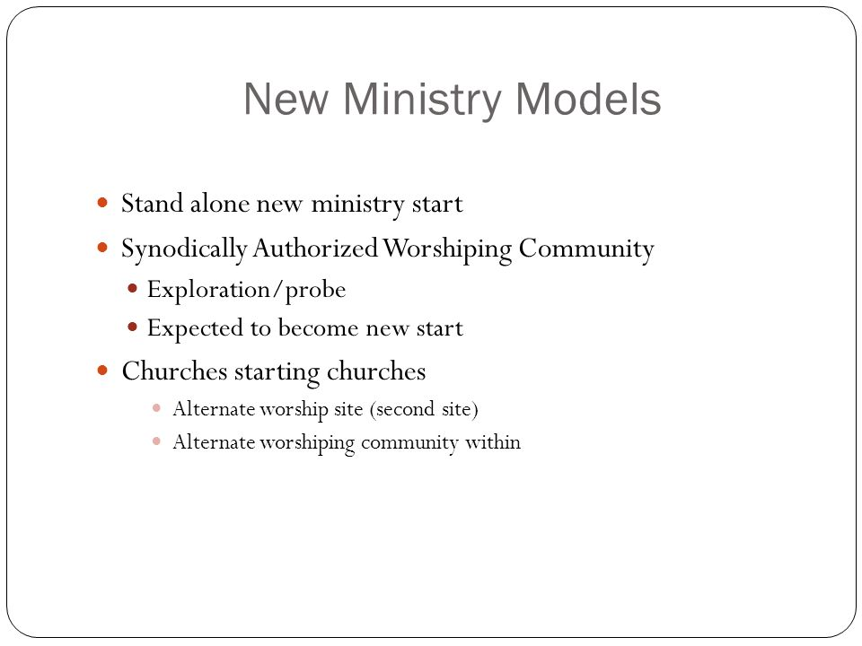 New Ministry Models Stand alone new ministry start Synodically Authorized Worshiping Community Exploration/probe Expected to become new start Churches