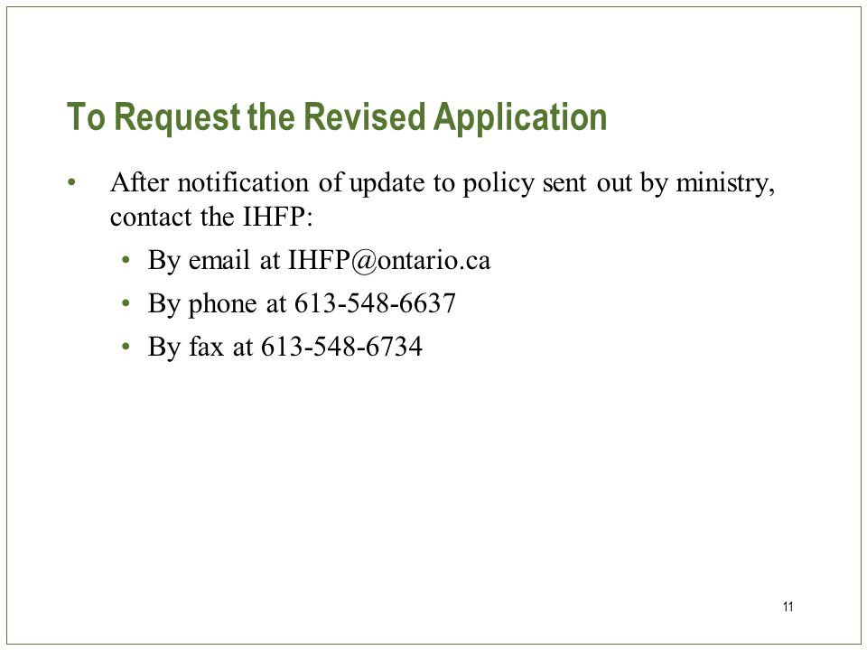 11 To Request the Revised Application After notification of update to policy sent out by ministry, contact the IHFP: By email at IHFP@ontario.ca By phone at 613-548-6637 By fax at 613-548-6734