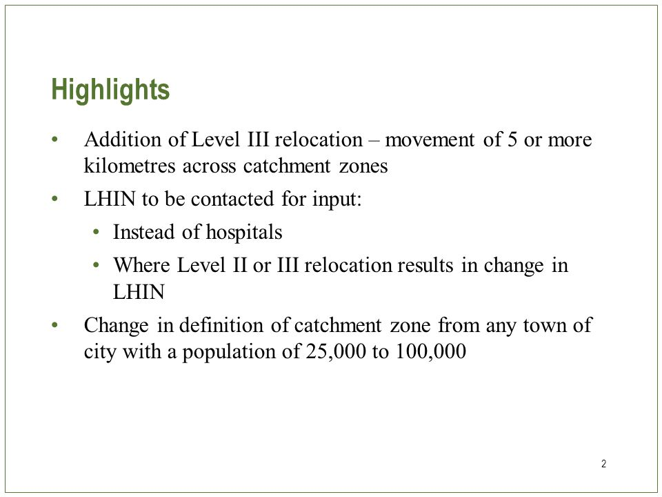 2 Highlights Addition of Level III relocation – movement of 5 or more kilometres across catchment zones LHIN to be contacted for input: Instead of hospitals Where Level II or III relocation results in change in LHIN Change in definition of catchment zone from any town of city with a population of 25,000 to 100,000