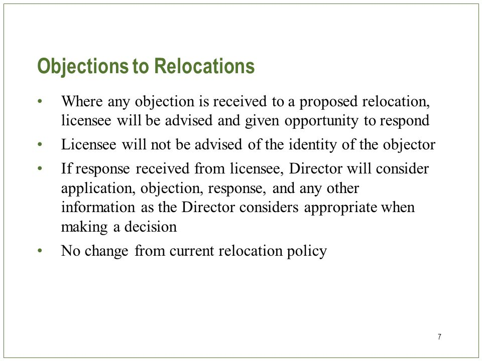 7 Objections to Relocations Where any objection is received to a proposed relocation, licensee will be advised and given opportunity to respond Licensee will not be advised of the identity of the objector If response received from licensee, Director will consider application, objection, response, and any other information as the Director considers appropriate when making a decision No change from current relocation policy