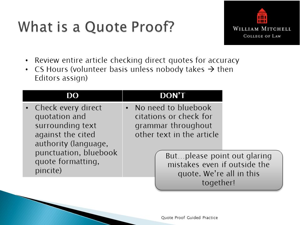 Quote Proof Guided Practice Review entire article checking direct quotes for accuracy CS Hours (volunteer basis unless nobody takes  then Editors assign) DODON'T Check every direct quotation and surrounding text against the cited authority (language, punctuation, bluebook quote formatting, pincite) No need to bluebook citations or check for grammar throughout other text in the article But…please point out glaring mistakes even if outside the quote.