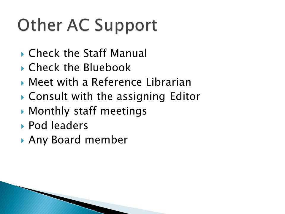 Check the Staff Manual  Check the Bluebook  Meet with a Reference Librarian  Consult with the assigning Editor  Monthly staff meetings  Pod leaders  Any Board member