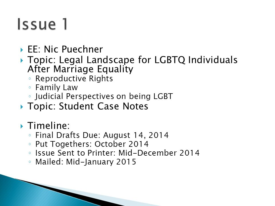  EE: Nic Puechner  Topic: Legal Landscape for LGBTQ Individuals After Marriage Equality ◦ Reproductive Rights ◦ Family Law ◦ Judicial Perspectives on being LGBT  Topic: Student Case Notes  Timeline: ◦ Final Drafts Due: August 14, 2014 ◦ Put Togethers: October 2014 ◦ Issue Sent to Printer: Mid-December 2014 ◦ Mailed: Mid-January 2015