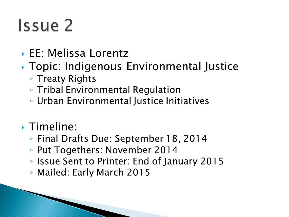  EE: Melissa Lorentz  Topic: Indigenous Environmental Justice ◦ Treaty Rights ◦ Tribal Environmental Regulation ◦ Urban Environmental Justice Initiatives  Timeline: ◦ Final Drafts Due: September 18, 2014 ◦ Put Togethers: November 2014 ◦ Issue Sent to Printer: End of January 2015 ◦ Mailed: Early March 2015