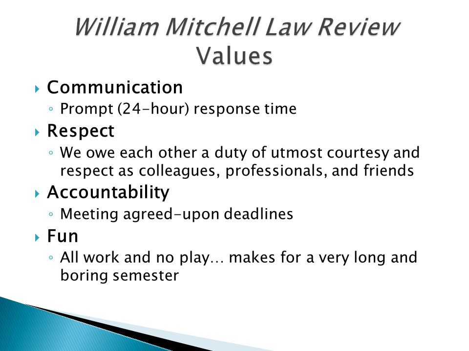  Communication ◦ Prompt (24-hour) response time  Respect ◦ We owe each other a duty of utmost courtesy and respect as colleagues, professionals, and friends  Accountability ◦ Meeting agreed-upon deadlines  Fun ◦ All work and no play… makes for a very long and boring semester