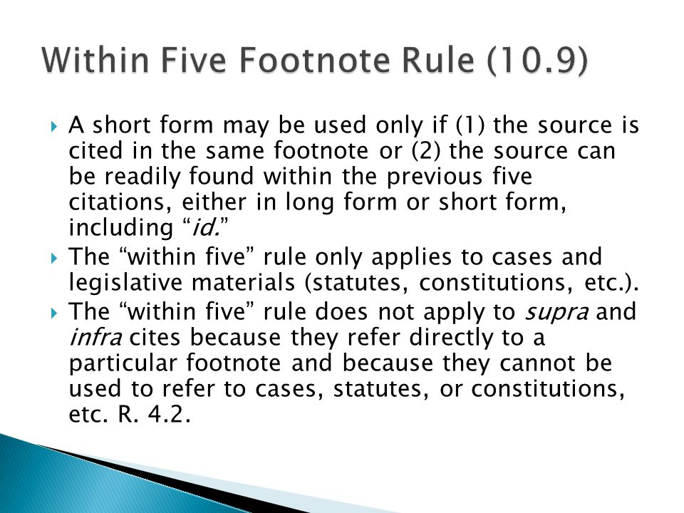  A short form may be used only if (1) the source is cited in the same footnote or (2) the source can be readily found within the previous five citations, either in long form or short form, including id.  The within five rule only applies to cases and legislative materials (statutes, constitutions, etc.).