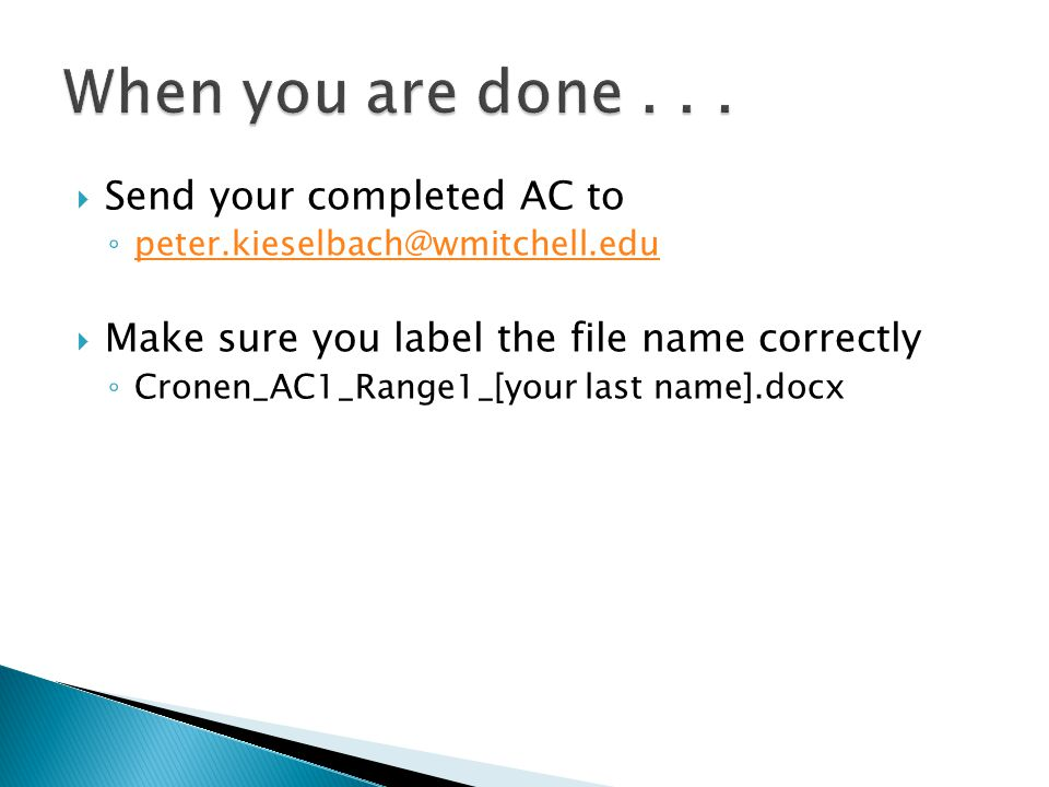  Send your completed AC to ◦ peter.kieselbach@wmitchell.edu peter.kieselbach@wmitchell.edu  Make sure you label the file name correctly ◦ Cronen_AC1_Range1_[your last name].docx