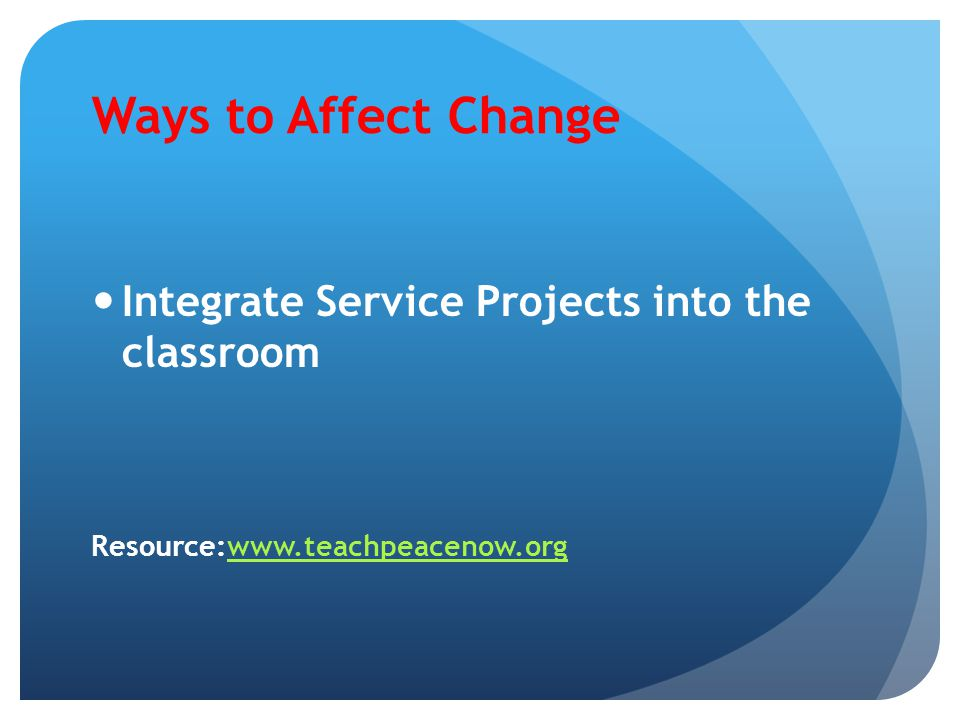 Ways to Affect Change Integrate Service Projects into the classroom Resource:www.teachpeacenow.orgwww.teachpeacenow.org