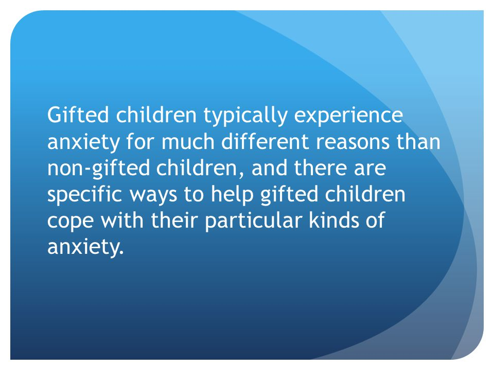 Gifted children typically experience anxiety for much different reasons than non-gifted children, and there are specific ways to help gifted children cope with their particular kinds of anxiety.