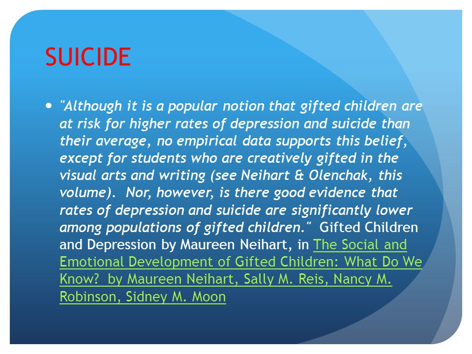 SUICIDE Although it is a popular notion that gifted children are at risk for higher rates of depression and suicide than their average, no empirical data supports this belief, except for students who are creatively gifted in the visual arts and writing (see Neihart & Olenchak, this volume).