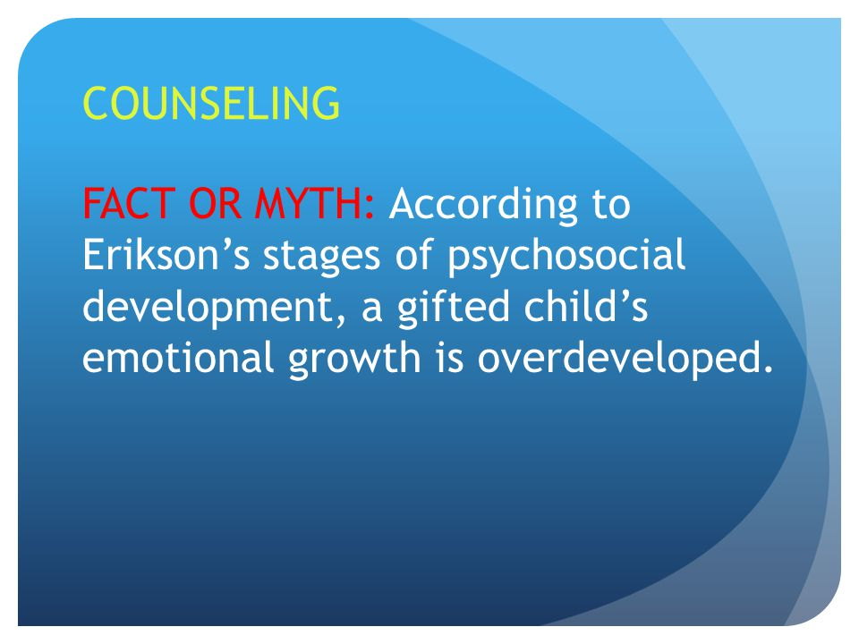 COUNSELING FACT OR MYTH: According to Erikson's stages of psychosocial development, a gifted child's emotional growth is overdeveloped.